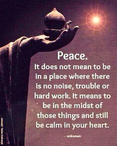Peace: It does not mean to be in a place where there is no noise, trouble, or hard work. It means to be in the midst of those things and still be calm in your heart.