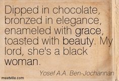 Dipped in chocolate, bronzed in elegance, enameled with grace, toasted with beauty. My lord, she's a black woman.