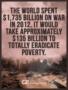 It saddens me that we live in a society based off of individualistic minded elites who is only worry about keeping and sustaining their wealth through funding wars instead of trying to bring the world together by donating barely a quarter of the money it takes to fund a war to end world poverty