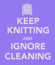 Keep knitting and ignore cleaning.  This is my motto for every weekend. - I can go with that one!!