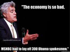 Jay Leno re: the Economy | The economy is so bad that MSNBC had to lay off 300 Obama spokesmen.