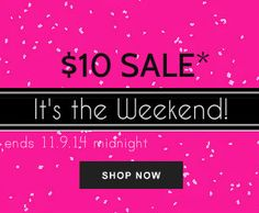 Guess what Dolls? It's the Freakin' Weekend! Even better? We've got some of your faves marked down to $10 and some LESS! Yes, it's true so shop til you drop and