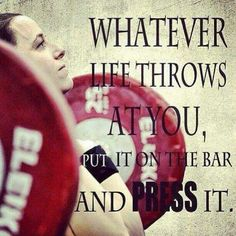 Whatever life throws at you,put it on the bar and press it