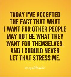 TODAY I'VE ACCEPTED  THE FACT THAT WHAT I  WANT FOR OTHER PEOPLE MAY NOT BE WHAT THEY  WANT FOR THEMSELVES, AND I SHOULD NOT LET THAT  STRESS ME.