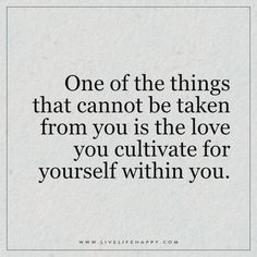 One of the things that cannot be taken from you is the love you cultivate for yourself within you.
