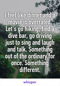 I feel like dinner and a movie is overrated. Let's go hiking, find a dive bar, go driving just to sing and laugh and talk. Something out of the ordinary for once. Something different.