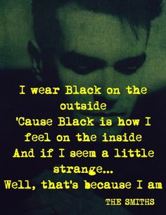 """""""I wear black on the outside 'cause black is how I feel on the inside."""" - The Smiths, """"Unloveable"""" * Music Love, Music Is Life, My Music, Lyric Quotes, Me Quotes, Dark Quotes, How I Feel, How Are You Feeling, Trauma"""
