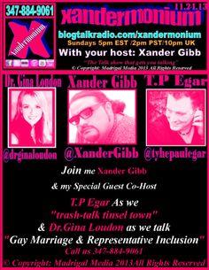 "Join me Xander Gibb & my Special Guest Co-Host  TP Egar As we ""trash-talk tinsel town""  & Dr. Gina Gentry Loudon Queen of Civil Discourse (& Bacon)  as we talk ""Gay Marriage & Representative Inclusion""  http://www.blogtalkradio.com/xandermonium/2013/11/24/xandermonium  Call us 347-884-9061  Follow me on Facebook/Twitter  & Check out my Website.    https://www.facebook.com/xandergibb.official  https://twitter.com/XanderGibb"