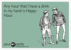 Any hour that I have a drink in my hand is Happy Hour.