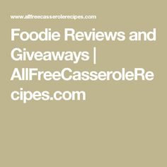 Foodie Reviews and Giveaways | AllFreeCasseroleRecipes.com