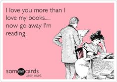 """I love you more than I love my books....now go away, I'm reading."""