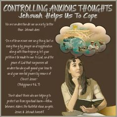 """CONTROLLING ANXIOUS THOUGHTS// Jehovah Helps Us To Cope // No one understands our anxiety better than Jehovah does. """"Do not be anxious over anything, but in everything by prayer and supplication along with thanksgiving, let your petitions be made known to God; and the peace of God that surpasses all understanding will guard your hearts and your mental powers by means of Christ Jesus."""" (Philippians 4:6, 7) Think about those who are helping to protect us from spiritual harm—fellow believers…"""