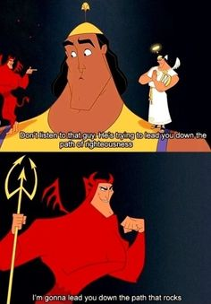 The Emperor's New Groove- I'm going to lead you down the path that rocks