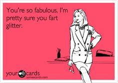 You're so fabulous, I'm pretty sure you fart glitter. -This one is for Kimmie!!!