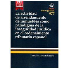 La actividad de arrendamiento de inmuebles como paradigma de la inseguridad jurídica en el ordenamiento tributario español / Salvador Miranda Calderín. Valencia : Tirant lo Blanch, 2015