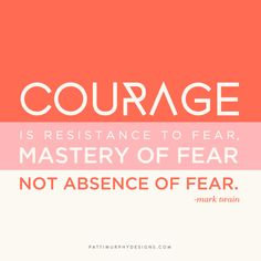 Day 168 // Courage is resistance to fear, mastery of fear—not absence of fear. - Mark Twain