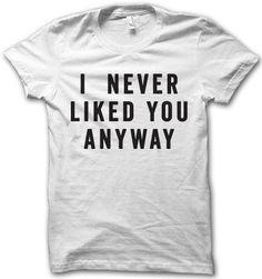 I Never Liked You Anyway – Thug Life Shirts