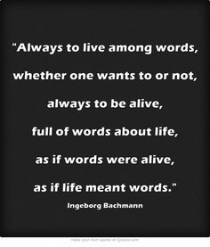Always to live among words, whether one wants to or not, always to be alive,  full of words about life, as if words were alive,  as if life meant words.