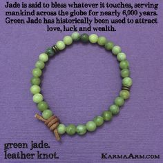 Jade is a symbol of serenity and purity.  It signifies wisdom gathered in tranquility.  It increases love and nurturing.  A protective stone, Jade keeps the wearer from harm and brings harmony.