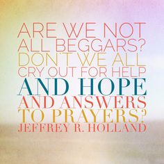Are we not all beggars? Don't we all cry out for help and hope and answers to prayers? Don't we all beg for forgiveness for mistakes we have made and troubles we have caused? Don't we all implore that grace will compensate for our weaknesses, that mercy will triumph over justice, at least in our case? - Elder Jeffrey R. Holland #ldsconf