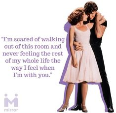 """Dirty Dancing: """"...the way I feel when I'm with you."""" Baby to Johnny (Jennifer Grey to Patrick Swayze"""