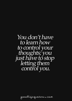 You don't have to learn how to control your thoughts; you just have to stop letting them control you. #quotes