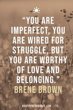 """You are imperfect, you are wired for struggle, but you are worthy of love and belonging."" Brene Brown"