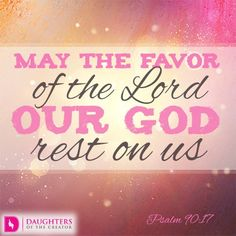 May the favor of the Lord our God rest on us; establish the work of our hands for us—yes, establish the work of our hands. Psalm 90:17 (8.19.15)