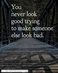 You never look good trying to make someone else look bad. Remember that.