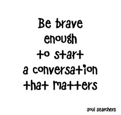 Be brave enough... to start a conversation that metters