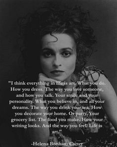 "Helena Bonham Carter, ""I think everything in life is art. Words Quotes, Me Quotes, Motivational Quotes, Inspirational Quotes, Sayings, Pretty Words, Beautiful Words, Cool Words, Great Quotes"