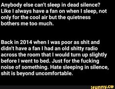 Anybody else can't sleep in dead silence? Like I always have a fan on when I sleep, not only for the cool air but the quietness bothers me too much. Back in 2014 when I was poor as shit and didn't have a fan I had an old shitty radio across the room that I would turn up slightly before I went to bed. Just for the fucking noise of som... #relatable #memes #anybody #else #cant #sleep #like #always #fan #not #only #cool #air #quietness #bothers #too #much #poor #shit #didnt #old #shitty #meme Sleeping Too Much, Can't Sleep, Funny Relatable Memes, Best Memes, Cringe, Popular Memes, Like Me, Hate, Give It To Me