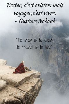 "Rester, chest existed; main voyager, chest vivre.""  -  ""To stay is to exist, to travel is to live""  - Gustave Nadaud"
