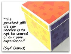 """""""The greatest gift we can receive is to not be scared of our own experience."""" (Syd Banks)"""