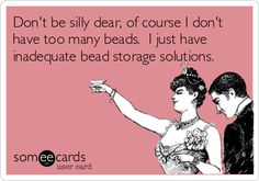 Don't be silly dear, of course I don't have too many beads. I just have inadequate bead storage solutions.