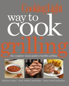 Cooking Light Way to Cook Grilling: The Complete Visual Guide to Healthy Grilling by Editors of Cooking Light Magazine