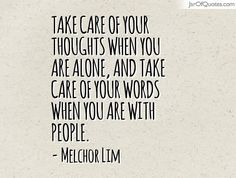 View our entire collection of image quotes that you can save into your jar and share with your friends: Take care of your thoughts when you are alone, and take care of your words when you are with people. -Melchor Lim
