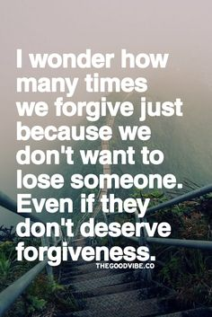 """I wonder how many times we forgive just because we don't want to lose someone. Even if they don't deserve forgiveness."""