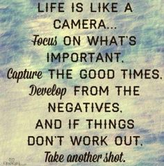 Life is like a camera. Focus on what's important. Capture the good times. Develop from the negatives and if things don't work out.