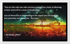 You are the only one who can love yourself into a state of allowing or hate yourself in a state of disallowing... Law of Attraction is responding to the signal you are sending, not yesterday, not tomorrow - but now. *Abraham-Hicks Quotes (AHQ2286) #allowing #now #estherhicks