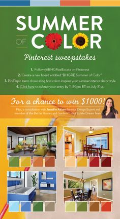 Enter the Better Homes and Gardens® Real Estate Summer of Color Pinterest Sweepstakes for a chance to win $1,000 and a consultation with Jennifer Adams, Interior Design Expert and member of the Better Homes and Gardens® Real Estate Dream Team. Use this link to enter -  http://bhgrealestate.offerpop.com/campaign/753395