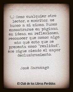 """... Como cualquier otro lector, o escritor, me busco a mi mismo. Busco encontrarme en páginas, en libros, en reflexiones, reconocer que somos algo más que esto que se presenta como """"realidad"""", ése sigue siendo el mayor deslumbramiento. José Saramago."""