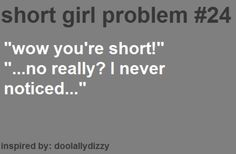 "You don't say! :D this happens all the time! Ha I'm sorry I was not aware I'm only 4'10"" ..."