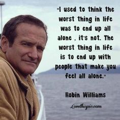people that make you feel alone life quotes quotes quote life quote robin williams