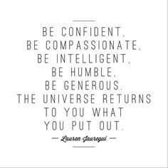 Be confident Be compassionate Be intelligent Be humble Be generous The universe returns to you what you put out. -Lauren Jauregi