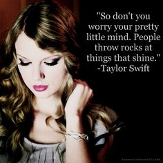 People throw rocks at things that shine. -Taylor Swift