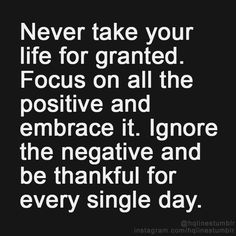 focus on the positive, ignore the negative, and remain grateful everyday for the gift of life. *thumbs up* :)