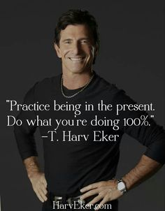 Practice being in the present. Do what you are doing 100% - T Harv Eker