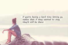if you're having a hard time letting go, realize that if they wanted to stay, they'd still be there.