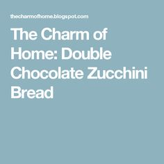 The Charm of Home: Double Chocolate Zucchini Bread